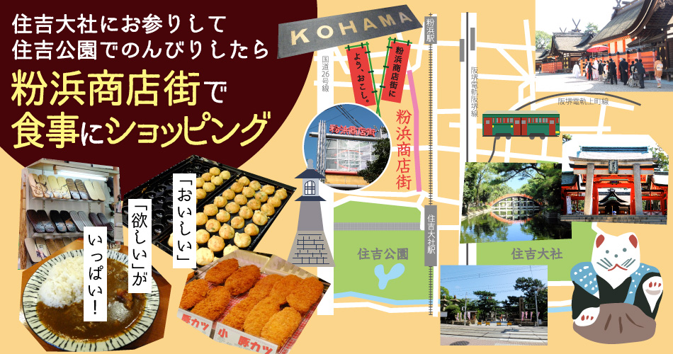 After vising the Sumiyoshi Grand Shrine and relaxing in the Sumiyoshi Park, take a walk to the Kohama Shopping Street, where you can dine and shop. Have a delicious, happy, and fulfilling experience!